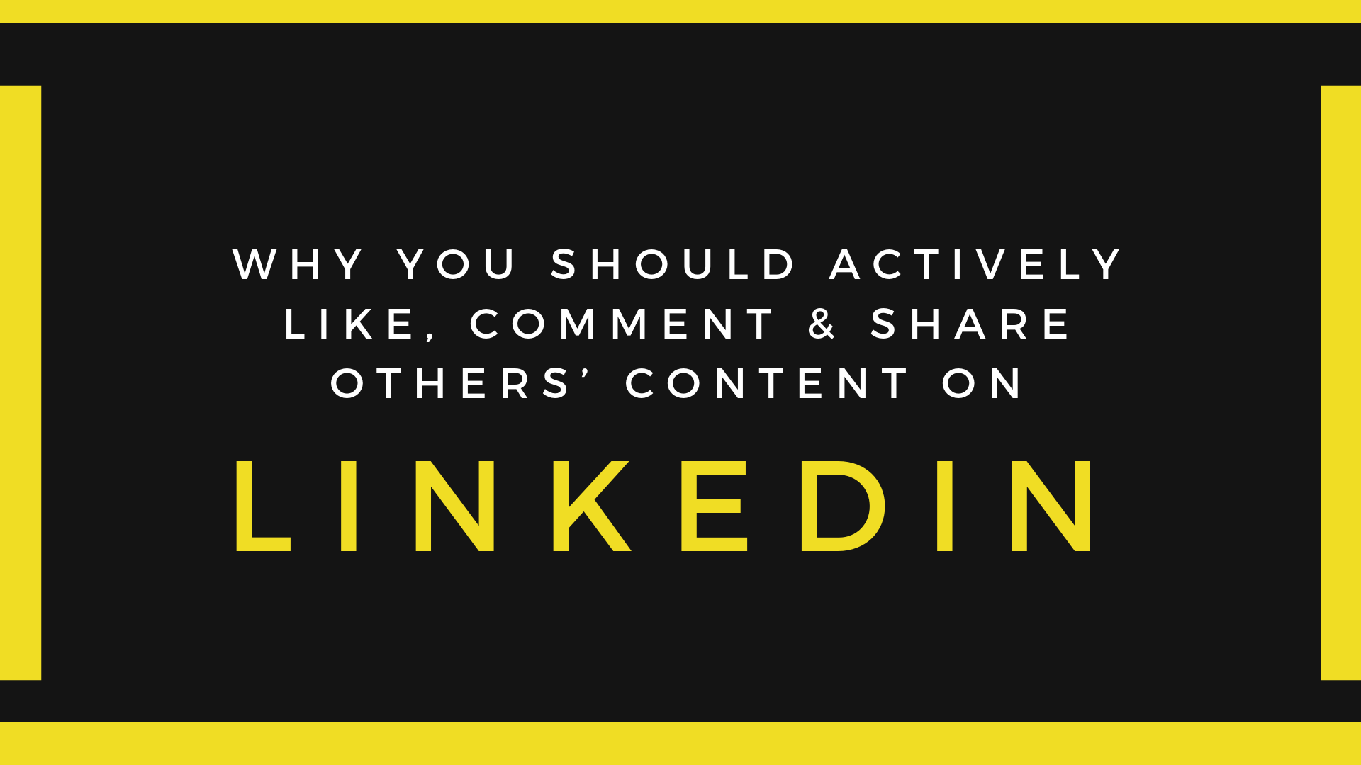 Why you should actively like, comment & share others' content on LinkedIn